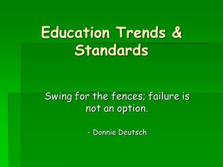 Education Trends & Standards Swing for the fences; failure is not an option. - Donnie Deutsch.
