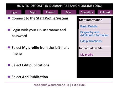 HOW TO DEPOSIT IN DURHAM RESEARCH ONLINE (DRO ) Ext 41586 Begin  Connect to the Staff Profile SystemStaff Profile System  Login.