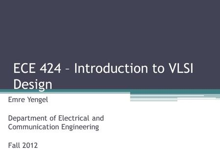 ECE 424 – Introduction to VLSI Design Emre Yengel Department of Electrical and Communication Engineering Fall 2012.