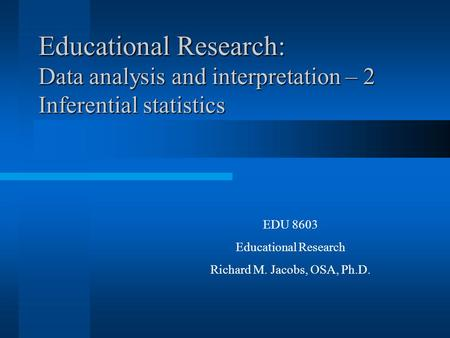 Educational Research: Data analysis and interpretation – 2 Inferential statistics EDU 8603 Educational Research Richard M. Jacobs, OSA, Ph.D.