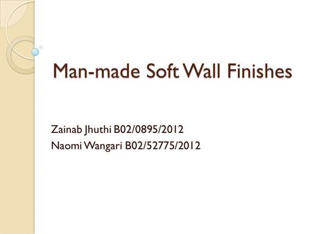 Man-made Soft Wall Finishes Zainab Jhuthi B02/0895/2012 Naomi Wangari B02/52775/2012.