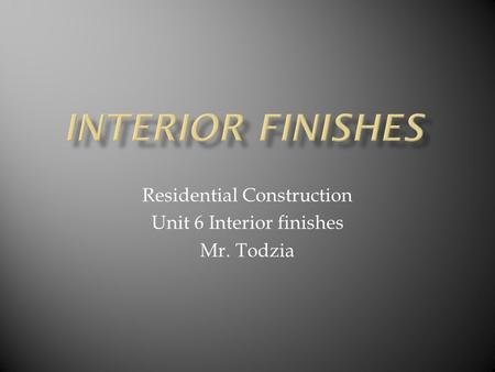 Residential Construction Unit 6 Interior finishes Mr. Todzia.