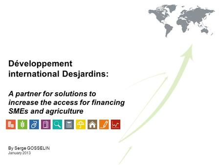 Développement international Desjardins: A partner for solutions to increase the access for financing SMEs and agriculture By Serge GOSSELIN January 2013.