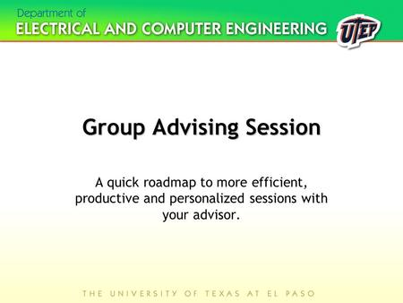Group Advising Session A quick roadmap to more efficient, productive and personalized sessions with your advisor.
