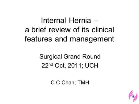Internal Hernia – a brief review of its clinical features and management Surgical Grand Round 22 nd Oct, 2011; UCH C C Chan; TMH.