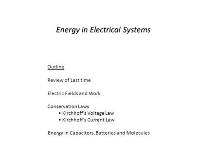 Energy in Electrical Systems Outline Review of Last time Electric Fields and Work Conservation Laws Kirchhoff's Voltage Law Kirchhoff's Current Law Energy.