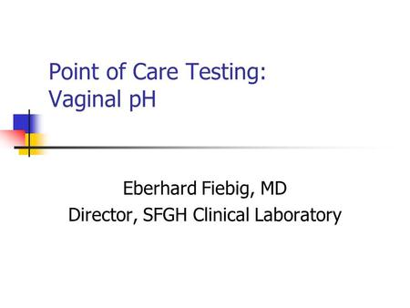 Point of Care Testing: Vaginal pH Eberhard Fiebig, MD Director, SFGH Clinical Laboratory.