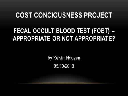 COST CONCIOUSNESS PROJECT FECAL OCCULT BLOOD TEST (FOBT) – APPROPRIATE OR NOT APPROPRIATE? by Kelvin Nguyen 05/10/2013.