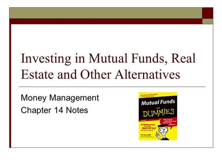 Investing in Mutual Funds, Real Estate and Other Alternatives Money Management Chapter 14 Notes.