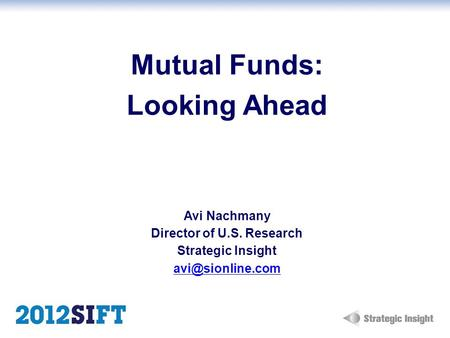 Mutual Funds: Looking Ahead Avi Nachmany Director of U.S. Research Strategic Insight