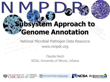 Subsystem Approach to Genome Annotation National Microbial Pathogen Data Resource www.nmpdr.org Claudia Reich NCSA, University of Illinois, Urbana.