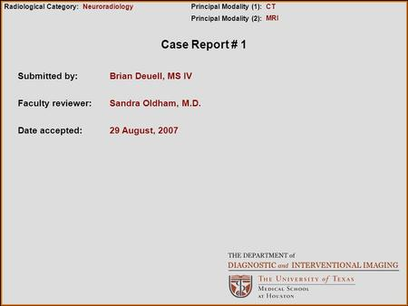 Case Report # 1 Submitted by: 29 August, 2007 Faculty reviewer: Date accepted: Radiological Category:Principal Modality (1): Principal Modality (2): Neuroradiology.