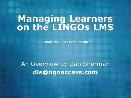 Managing Learners on the LINGOs LMS An Overview by Dan Sherman An Introduction For Level 1 Members.