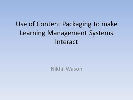 Use of Content Packaging to make Learning Management Systems Interact Nikhil Wason.