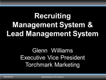 TMK1536 0910Agent training only. Not for sales use. Recruiting Management System & Lead Management System Glenn Williams Executive Vice President Torchmark.