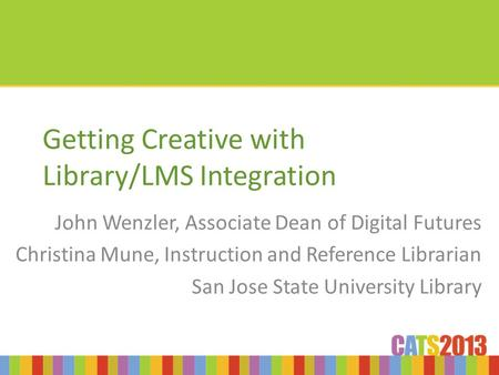 Getting Creative with Library/LMS Integration John Wenzler, Associate Dean of Digital Futures Christina Mune, Instruction and Reference Librarian San Jose.