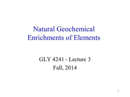 1 Natural Geochemical Enrichments of Elements GLY 4241 - Lecture 3 Fall, 2014.