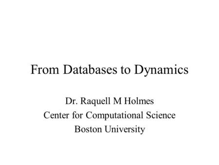 From Databases to Dynamics Dr. Raquell M Holmes Center for Computational Science Boston University.