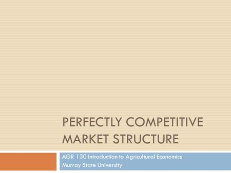 PERFECTLY COMPETITIVE MARKET STRUCTURE AGR 130 Introduction to Agricultural Economics Murray State University.