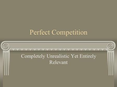 Perfect Competition Completely Unrealistic Yet Entirely Relevant.