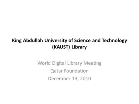 King Abdullah University of Science and Technology (KAUST) Library World Digital Library Meeting Qatar Foundation December 13, 2010.