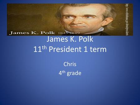 James K. Polk 11 th President 1 term Chris 4 th grade.