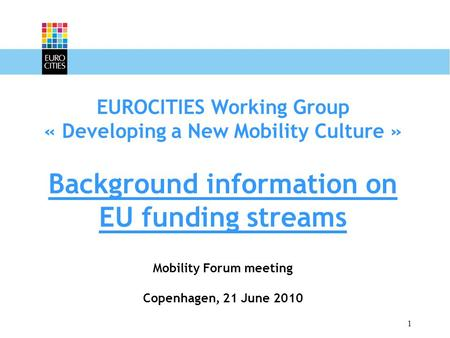 1 EUROCITIES Working Group « Developing a New Mobility Culture » Background information on EU funding streams Mobility Forum meeting Copenhagen, 21 June.