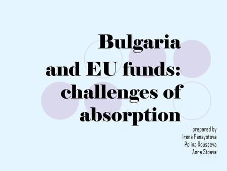 Bulgaria and EU funds: challenges of absorption prepared by Irena Panayotova Polina Rousseva Anna Stoeva.