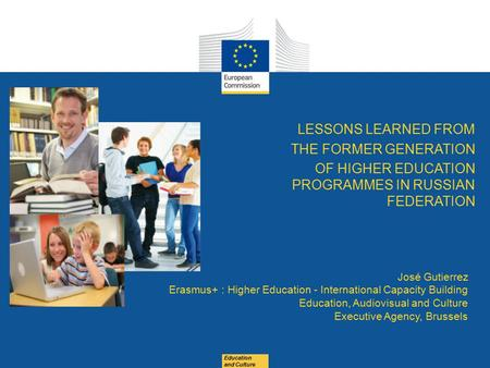 Education and Culture LESSONS LEARNED FROM THE FORMER GENERATION OF HIGHER EDUCATION PROGRAMMES IN RUSSIAN FEDERATION José Gutierrez Erasmus+ : Higher.