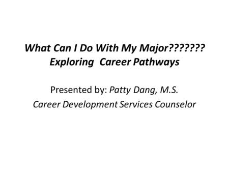 What Can I Do With My Major??????? Exploring Career Pathways Presented by: Patty Dang, M.S. Career Development Services Counselor.