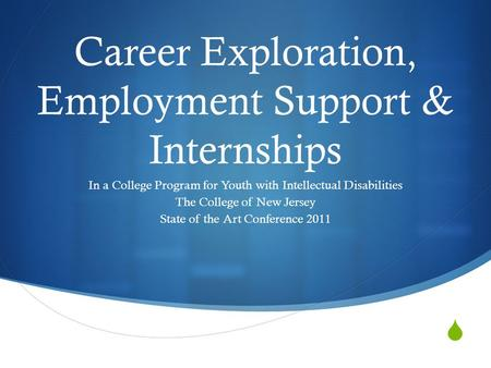  Career Exploration, Employment Support & Internships In a College Program for Youth with Intellectual Disabilities The College of New Jersey State of.