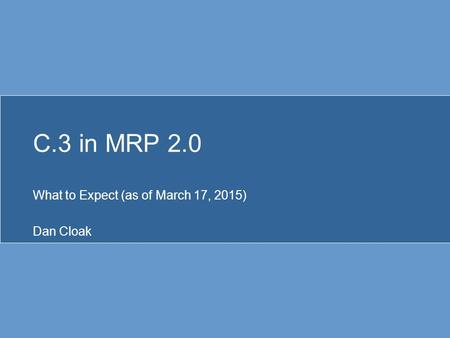 C.3 in MRP 2.0 What to Expect (as of March 17, 2015) Dan Cloak.