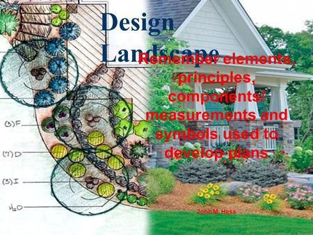 Design Landscape Remember elements, principles, components/ measurements and symbols used to develop plans John M. Hess.