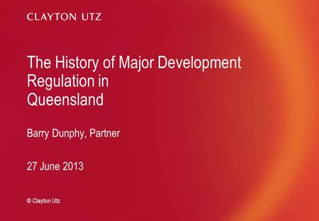 The History of Major Development Regulation in Queensland Barry Dunphy, Partner 27 June 2013 © Clayton Utz.