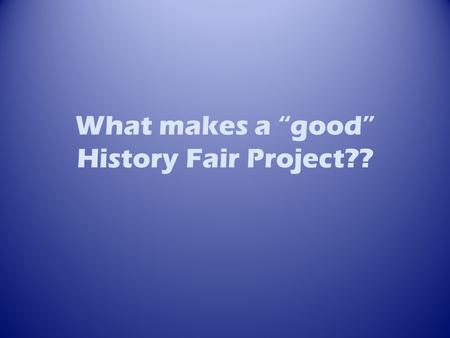 "What makes a ""good"" History Fair Project??. Typical Projects Historical Arguments VS. Tell A Story VS. Collection of Facts."