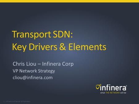1 | Infinera Confidential & Proprietary Transport SDN: Key Drivers & Elements Chris Liou – Infinera Corp VP Network Strategy