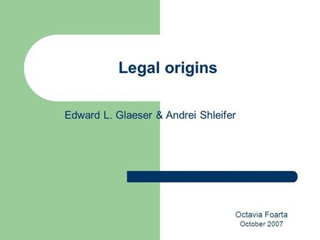 Edward L. Glaeser & Andrei Shleifer Legal origins Octavia Foarta October 2007.