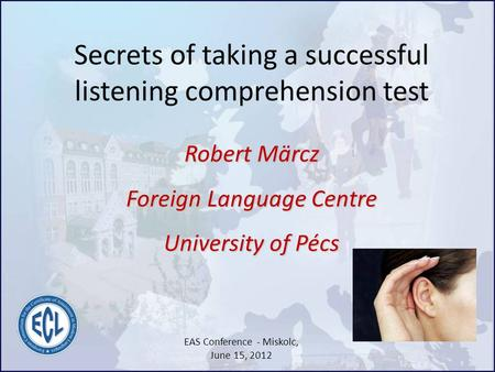 Secrets of taking a successful listening comprehension test Robert Märcz Foreign Language Centre University of Pécs EAS Conference - Miskolc, June 15,
