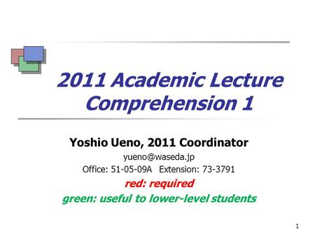 1 2011 Academic Lecture Comprehension 1 Yoshio Ueno, 2011 Coordinator Office: 51-05-09A Extension: 73-3791 red: required green: useful.