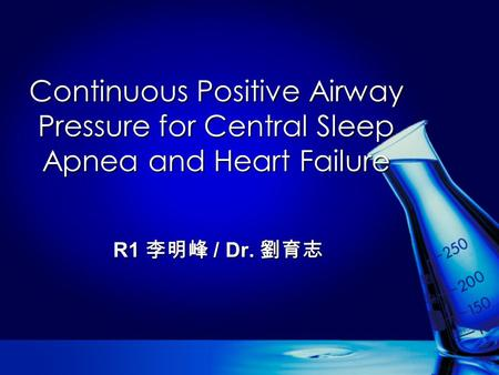 Continuous Positive Airway Pressure for Central Sleep Apnea and Heart Failure R1 李明峰 / Dr. 劉育志.