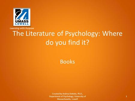 The Literature of Psychology: Where do you find it? Books Created by Andrea Dottolo, Ph.D., Department of Psychology, University of Massachusetts, Lowell.