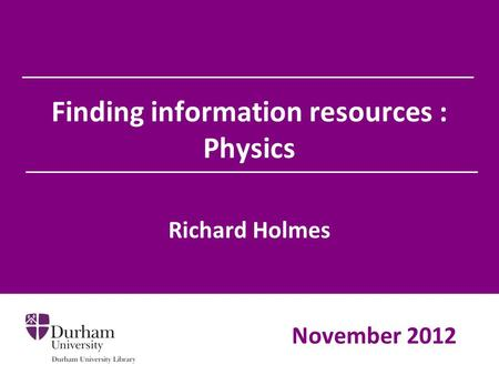 Finding information resources : Physics Richard Holmes November 2012.