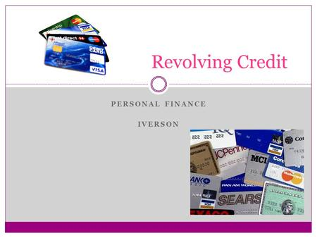 PERSONAL FINANCE IVERSON Revolving Credit. Credit Cards Credit Cards allow you to borrow money from a bank each time you use your card so that you can.