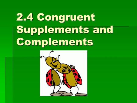 2.4 Congruent Supplements and Complements. If <1 is a supplement to < A, and <2 is a supplement to <A, what can you say about <s 1 and 2? Theorem 4: If.