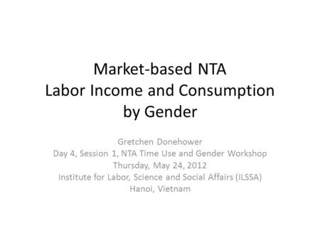 Market-based NTA Labor Income and Consumption by Gender Gretchen Donehower Day 4, Session 1, NTA Time Use and Gender Workshop Thursday, May 24, 2012 Institute.