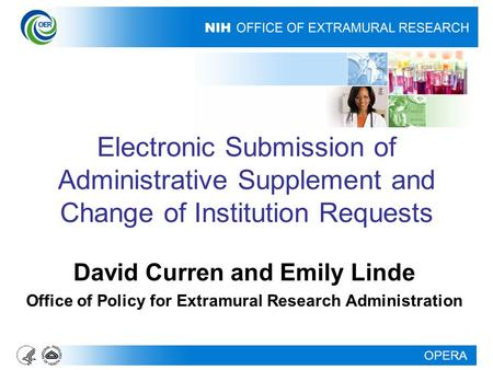 OPERA Electronic Submission of Administrative Supplement and Change of Institution Requests David Curren and Emily Linde Office of Policy for Extramural.