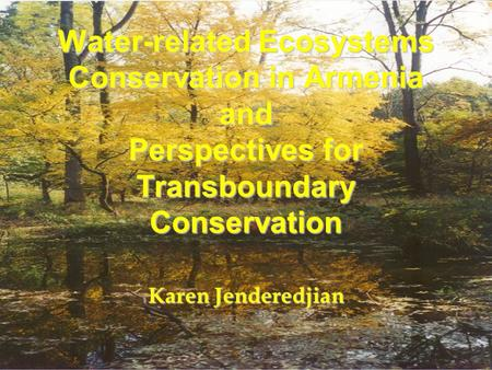 Water-related Ecosystems Conservation in Armenia and Perspectives for Transboundary Conservation Karen Jenderedjian.