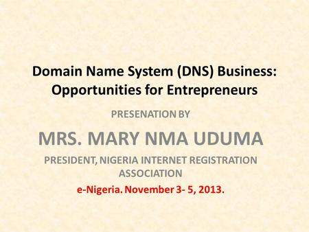 Domain Name System (DNS) Business: Opportunities for Entrepreneurs PRESENATION BY MRS. MARY NMA UDUMA PRESIDENT, NIGERIA INTERNET REGISTRATION ASSOCIATION.