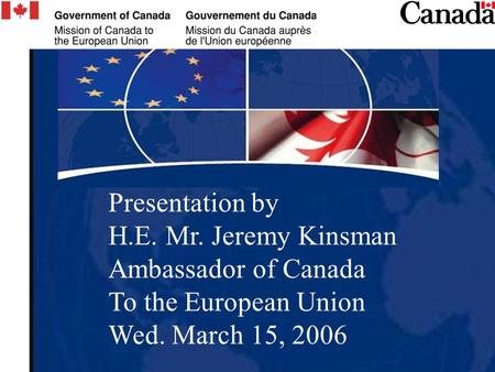 Presentation by H.E. Mr. Jeremy Kinsman Ambassador of Canada To the European Union Wed. March 15, 2006.
