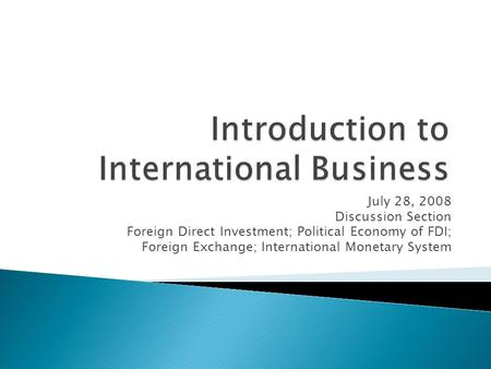 July 28, 2008 Discussion Section Foreign Direct Investment; Political Economy of FDI; Foreign Exchange; International Monetary System.